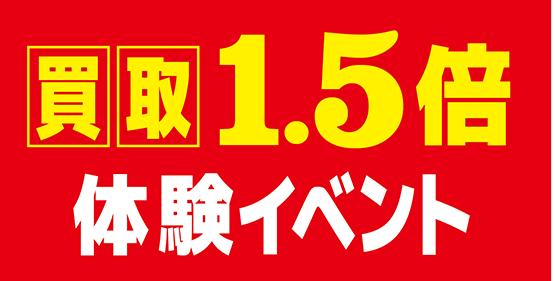 【キャンペーン情報】4月中買取1.5倍体験イベント土曜に開催!!!